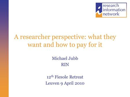 A researcher perspective: what they want and how to pay for it Michael Jubb RIN 12 th Fiesole Retreat Leuven 9 April 2010.