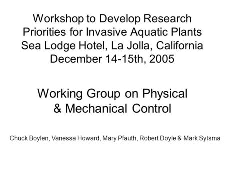 Workshop to Develop Research Priorities for Invasive Aquatic Plants Sea Lodge Hotel, La Jolla, California December 14-15th, 2005 Working Group on Physical.