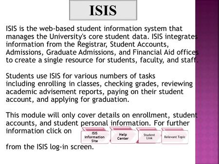 ISIS is the web-based student information system that manages the University's core student data. ISIS integrates information from the Registrar, Student.