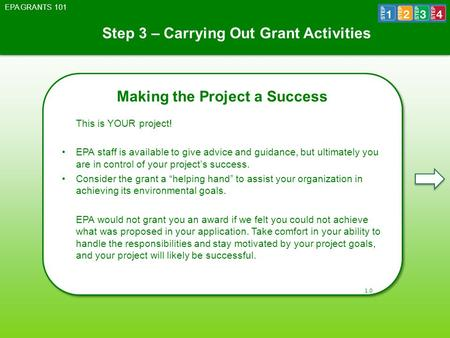 Step 3 – Carrying Out Grant Activities EPA GRANTS 101 Making the Project a Success This is YOUR project! EPA staff is available to give advice and guidance,