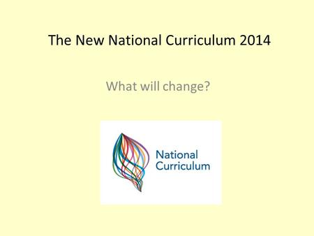 The New National Curriculum 2014 What will change?