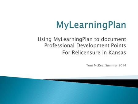 Using MyLearningPlan to document Professional Development Points For Relicensure in Kansas Toni McKee, Summer 2014.