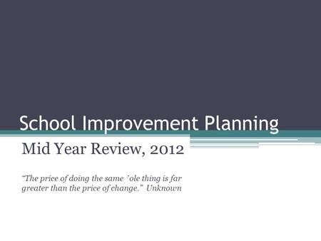 "School Improvement Planning Mid Year Review, 2012 ""The price of doing the same ' ole thing is far greater than the price of change."" Unknown."