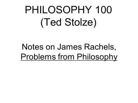 PHILOSOPHY 100 (Ted Stolze) Notes on James Rachels, Problems from Philosophy.
