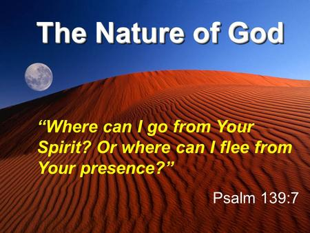 "The Nature of God ""Where can I go from Your Spirit? Or where can I flee from Your presence?"" Psalm 139:7."