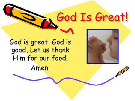 God Is Great! God is great, God is good, Let us thank Him for our food. Amen.