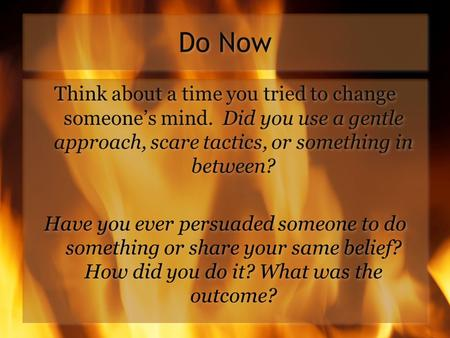 Do Now Think about a time you tried to change someone's mind. Did you use a gentle approach, scare tactics, or something in between? Have you ever persuaded.