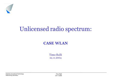 Helsinki University of Technology Networking Laboratory Timo Ralli 24.11.2004 Unlicensed radio spectrum: CASE WLAN Timo Ralli 24.11.2004.