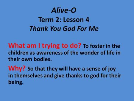 Alive-O Term 2: Lesson 4 Thank You God For Me What am I trying to do? To foster in the children as awareness of the wonder of life in their own bodies.