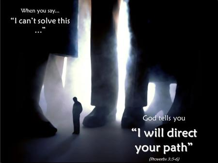 "When you say... ""I can't solve this..."" God tells you ""I will direct your path"" (Proverbs 3:5-6)"