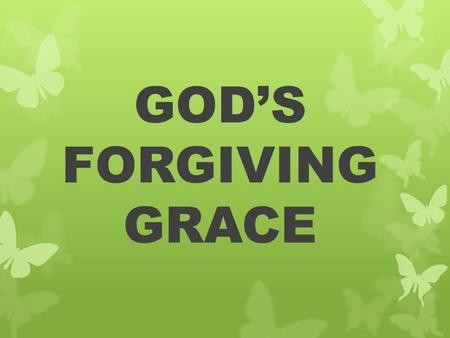 GOD'S FORGIVING GRACE. 1. Forgiving Self GOD'S FORGIVING GRACE 1. Forgiving Self a. Acknowledge our sin.