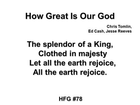 How Great Is Our God The splendor of a King, Clothed in majesty Let all the earth rejoice, All the earth rejoice. Chris Tomlin, Ed Cash, Jesse Reeves HFG.