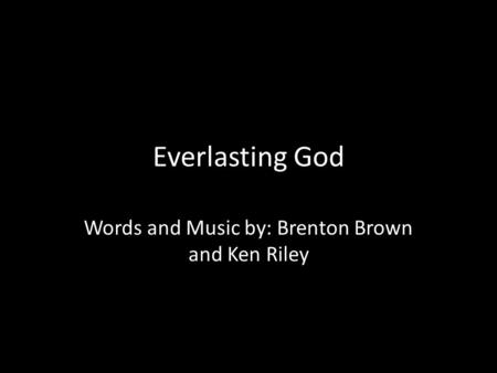 Everlasting God Words and Music by: Brenton Brown and Ken Riley.