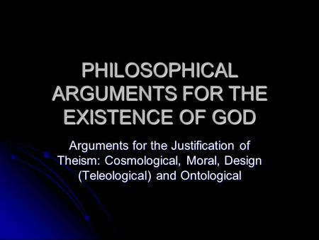 PHILOSOPHICAL ARGUMENTS FOR THE EXISTENCE OF GOD Arguments for the Justification of Theism: Cosmological, Moral, Design (Teleological) and Ontological.