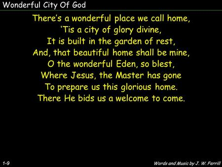 1-9 There's a wonderful place we call home, 'Tis a city of glory divine, It is built in the garden of rest, And, that beautiful home shall be mine, O the.