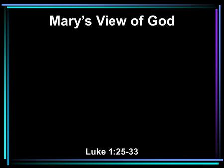 Mary's View of God Luke 1:25-33. 26 Now in the sixth month the angel Gabriel was sent by God to a city of Galilee named Nazareth, 27 to a virgin betrothed.