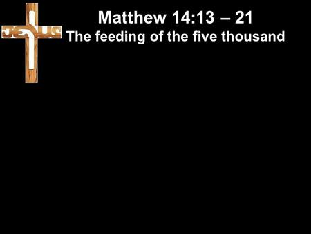Matthew 14:13 – 21 The feeding of the five thousand.