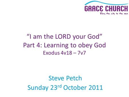 "Steve Petch Sunday 23 rd October 2011 ""I am the LORD your God"" Part 4: Learning to obey God Exodus 4v18 – 7v7."