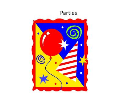 Parties. Do you like parties ? Parties for different reasons Parties for you Party for me.