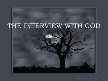 "THE INTERVIEW WITH GOD. I dreamed I had an INTERVIEW WITH GOD ""So you would like to interview me?"" God asked. ""If you have the time…."" I said. GOD SMILED……."