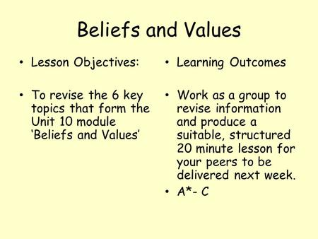 Beliefs and Values Lesson Objectives: To revise the 6 key topics that form the Unit 10 module 'Beliefs and Values' Learning Outcomes Work as a group to.