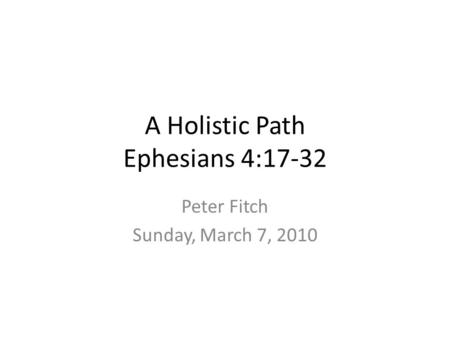 A Holistic Path Ephesians 4:17-32 Peter Fitch Sunday, March 7, 2010.