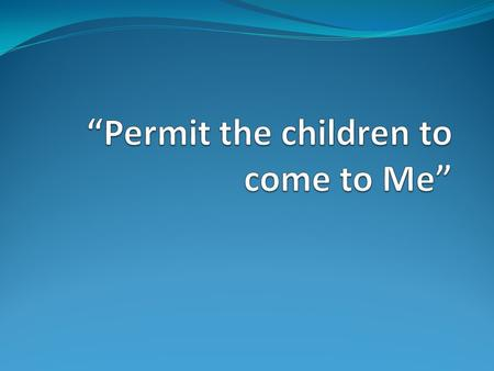 """Permit the children to come to Me"""