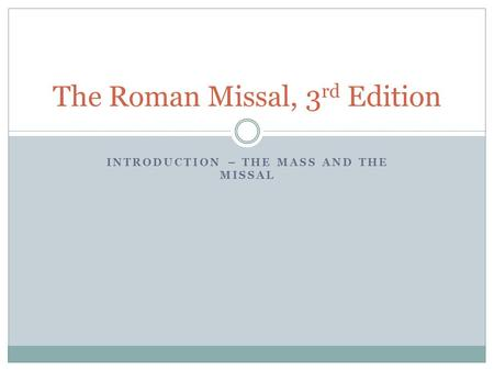 INTRODUCTION – THE MASS AND THE MISSAL The Roman Missal, 3 rd Edition.