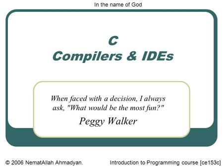 C Compilers & IDEs When faced with a decision, I always ask, What would be the most fun? Peggy Walker In the name of God © 2006 NematAllah Ahmadyan.