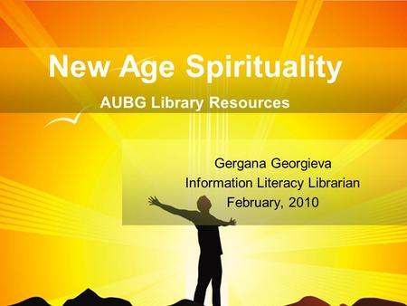 New Age Spirituality AUBG Library Resources Gergana Georgieva Information Literacy Librarian February, 2010.