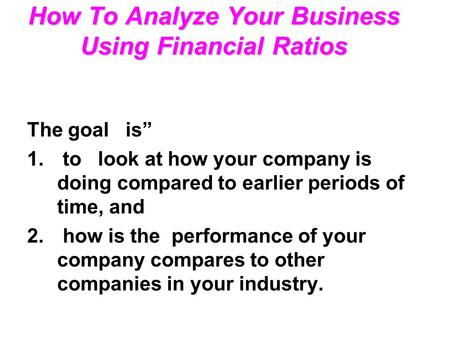 "How To Analyze Your Business Using Financial Ratios The goal is"" 1. to look at how your company is doing compared to earlier periods of time, and 2. how."