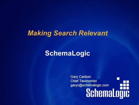 Making Search Relevant SchemaLogic Gary Carlson Chief Taxonomist