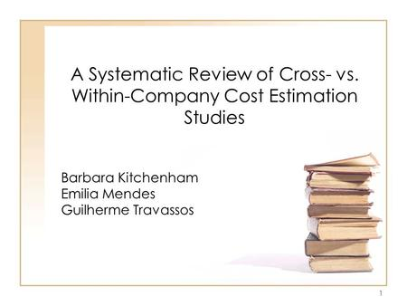 1 A Systematic Review of Cross- vs. Within-Company Cost Estimation Studies Barbara Kitchenham Emilia Mendes Guilherme Travassos.