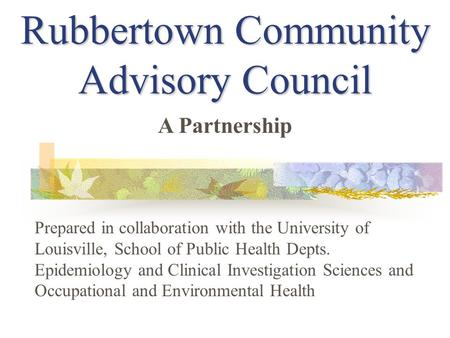 Rubbertown Community Advisory Council Prepared in collaboration with the University of Louisville, School of Public Health Depts. Epidemiology and Clinical.
