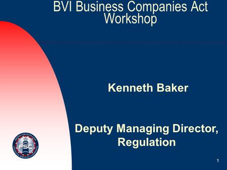 1 BVI Business Companies Act Workshop Kenneth Baker Deputy Managing Director, Regulation.