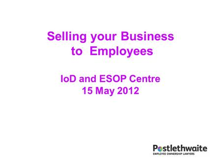 Selling your Business to Employees IoD and ESOP Centre 15 May 2012.