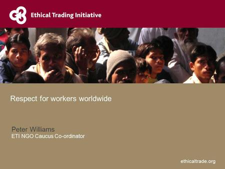 Ethicaltrade.org Peter Williams ETI NGO Caucus Co-ordinator Respect for workers worldwide.
