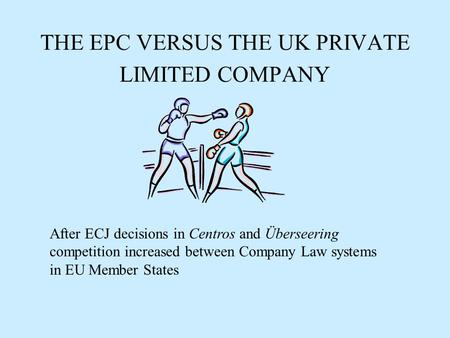 THE EPC VERSUS THE UK PRIVATE LIMITED COMPANY After ECJ decisions in Centros and Überseering competition increased between Company Law systems in EU Member.