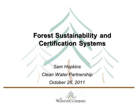 Forest Sustainability and Certification Systems Sam Hopkins Clean Water Partnership October 26, 2011.