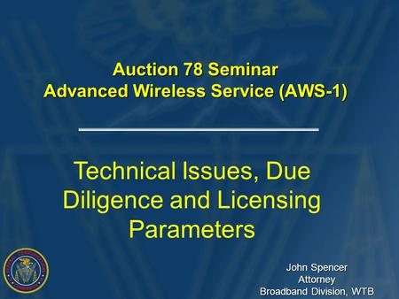 Auction 78 Seminar Advanced Wireless Service (AWS-1) Technical Issues, Due Diligence and Licensing Parameters John Spencer Attorney Broadband Division,