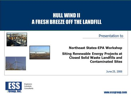 Presentation to www.essgroup.com June 25, 2008 Northeast States-EPA Workshop Siting Renewable Energy Projects at Closed Solid Waste Landfills and Contaminated.