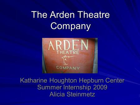 The Arden Theatre Company Katharine Houghton Hepburn Center Summer Internship 2009 Alicia Steinmetz.