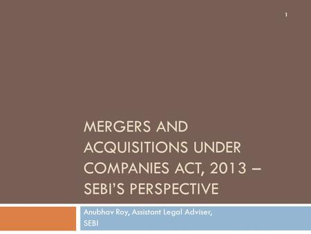MERGERS AND ACQUISITIONS UNDER COMPANIES ACT, 2013 – SEBI'S PERSPECTIVE Anubhav Roy, Assistant Legal Adviser, SEBI 1.