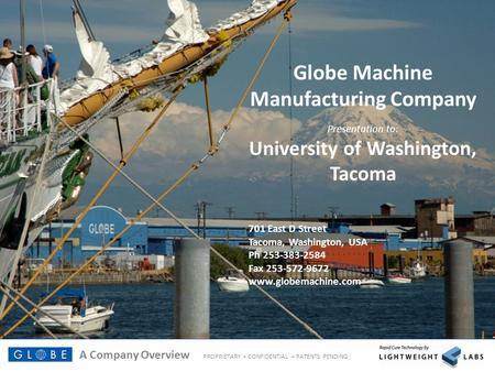 A Company Overview PROPRIETARY + CONFIDENTIAL + PATENTS PENDING Technology by Globe Machine Manufacturing Company Presentation to: University of Washington,
