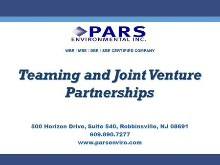 WBE / MBE / DBE / SBE CERTIFIED COMPANY Teaming and Joint Venture Partnerships 500 Horizon Drive, Suite 540, Robbinsville, NJ 08691 609.890.7277 www.parsenviro.com.