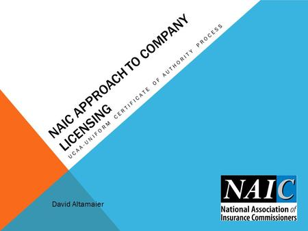 NAIC APPROACH TO COMPANY LICENSING UCAA-UNIFORM CERTIFICATE OF AUTHORITY PROCESS David Altamaier.