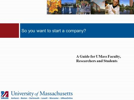 So you want to start a company? A Guide for UMass Faculty, Researchers and Students.
