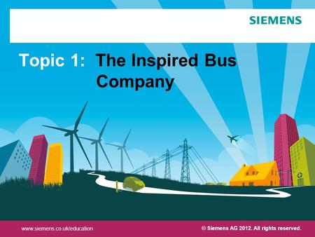 Protection notice / Copyright notice Topic 1: The Inspired Bus Company www.siemens.co.uk/education © Siemens AG 2012. All rights reserved.