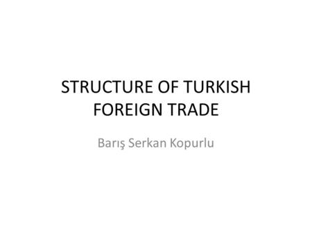 STRUCTURE OF TURKISH FOREIGN TRADE