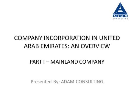 COMPANY INCORPORATION IN UNITED ARAB EMIRATES: AN OVERVIEW PART I – MAINLAND COMPANY Presented By: ADAM CONSULTING.